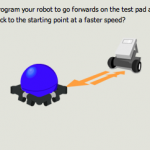 Step 1 : Can you program your robot to go forwards on the test pad and then reverse back to the starting point at a faster speed?